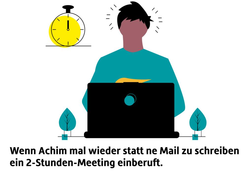 """Illustration: Person sitzt gestresst vorm Laptop, Timer in der Ecke. Unten steht ein Text: Wenn Achim mal wieder statt ne Mail zu schicken ein 2-Stunden-Meeting einberuft."""""""